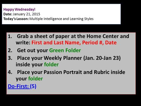 Happy Wednesday! Date: January 21, 2015 Today's Lesson: Multiple Intelligence and Learning Styles 1. Grab a sheet of paper at the Home Center and write: