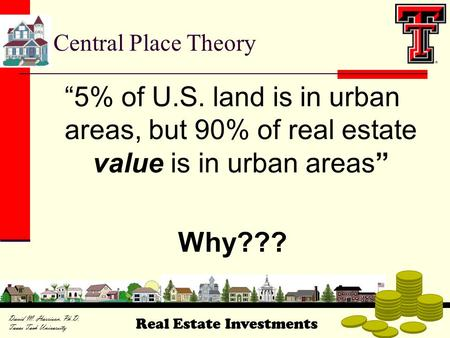 "Real Estate Investments David M. Harrison, Ph.D. Texas Tech University Central Place Theory ""5% of U.S. land is in urban areas, but 90% of real estate."