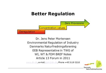 Better Regulation Dr. Jens Peter Mortensen Environmental Regulation of Industry Danmarks Naturfredningsforening EEB Representative in TWG of WI, WT & FDM.