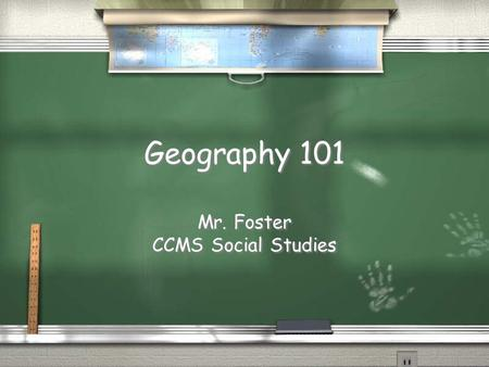 Geography 101 Mr. Foster CCMS Social Studies Mr. Foster CCMS Social Studies.