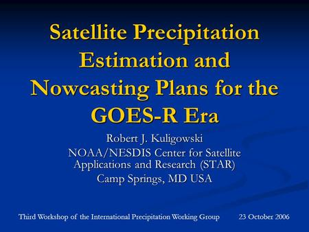 Satellite Precipitation Estimation and Nowcasting Plans for the GOES-R Era Robert J. Kuligowski NOAA/NESDIS Center for Satellite Applications and Research.