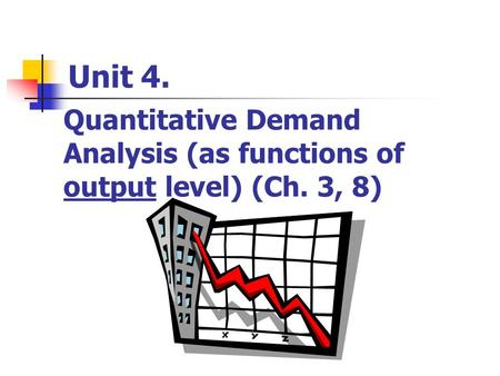 Unit 4. Quantitative Demand Analysis (as functions of output level) (Ch. 3, 8)