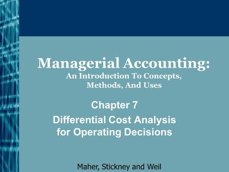 Managerial Accounting: An Introduction To Concepts, Methods, And Uses Chapter 7 Differential Cost Analysis for Operating Decisions Maher, Stickney and.