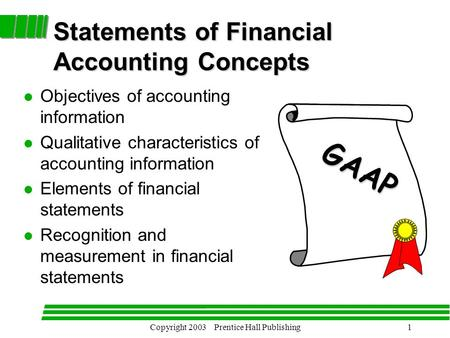 Copyright 2003 Prentice Hall Publishing1 Statements of Financial Accounting Concepts l Objectives of accounting information l Qualitative characteristics.