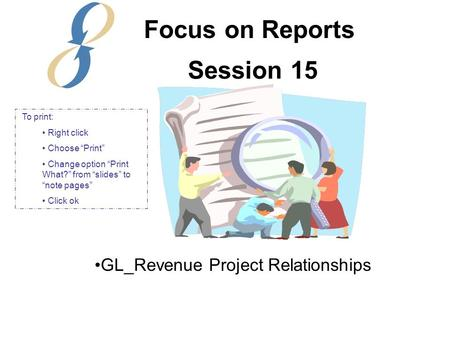 "Session 15 GL_Revenue Project Relationships Focus on Reports To print: Right click Choose ""Print"" Change option ""Print What?"" from ""slides"" to ""note pages"""