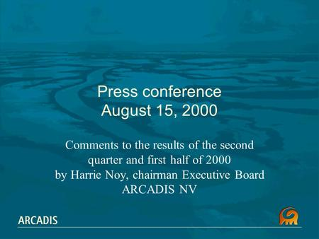 Press conference August 15, 2000 Comments to the results of the second quarter and first half of 2000 by Harrie Noy, chairman Executive Board ARCADIS NV.