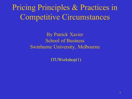 1 Pricing Principles & Practices in Competitive Circumstances By Patrick Xavier School of Business Swinburne University, Melbourne ITUWorkshop(1)