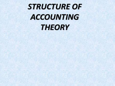 "STRUCTURE OF ACCOUNTING THEORY. ACCOUNTING THEORY -""A systematic statement of the rules or principles which underlie or govern a set of phenomena."" -""A."