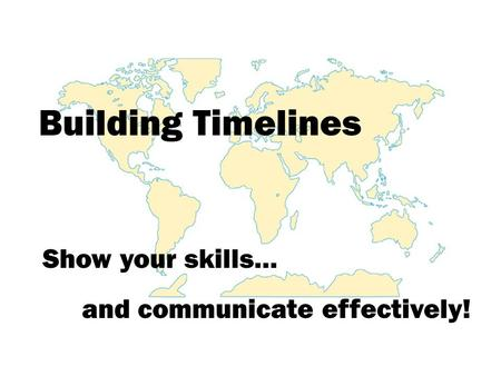 Building Timelines Show your skills… and communicate effectively!