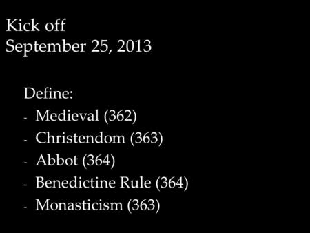 Kick off September 25, 2013 Define: - Medieval (362) - Christendom (363) - Abbot (364) - Benedictine Rule (364) - Monasticism (363)