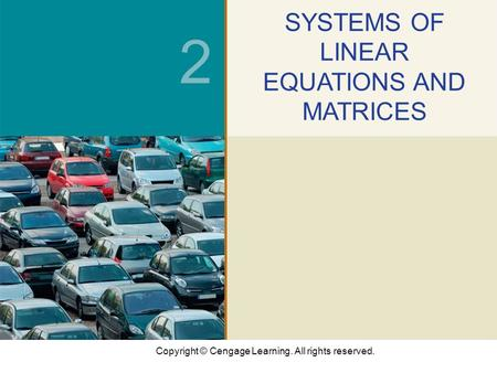 Copyright © Cengage Learning. All rights reserved. 2 SYSTEMS OF LINEAR EQUATIONS AND MATRICES.