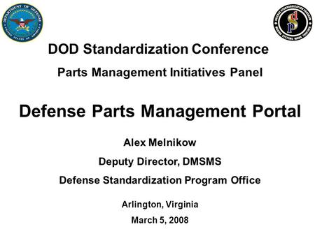 Alex Melnikow Deputy Director, DMSMS Defense Standardization Program Office DOD Standardization Conference Parts Management Initiatives Panel Defense Parts.