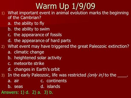 Warm Up 1/9/09 1) 1) What important event in animal evolution marks the beginning of the Cambrian? a. the ability to fly b. the ability to swim c. the.