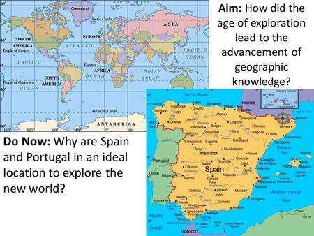 Aim: How did the age of exploration lead to the advancement of geographic knowledge? Do Now: Why are Spain and Portugal in an ideal location to explore.