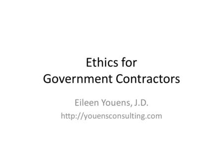 Ethics for Government Contractors Eileen Youens, J.D.