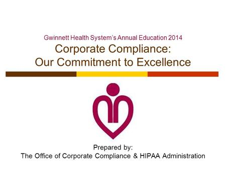Prepared by: The Office of Corporate Compliance & HIPAA Administration Gwinnett Health System's Annual Education 2014 Corporate Compliance: Our Commitment.