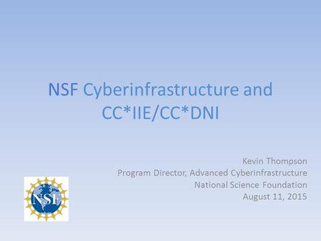 NSF Cyberinfrastructure and CC*IIE/CC*DNI Kevin Thompson Program Director, Advanced Cyberinfrastructure National Science Foundation August 11, 2015.