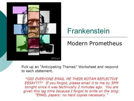 "Frankenstein Modern Prometheus Pick up an ""Anticipating Themes"" Worksheet and respond to each statement. *DID EVERYONE EMAIL ME THEIR ROTAM REFLECTIVE."