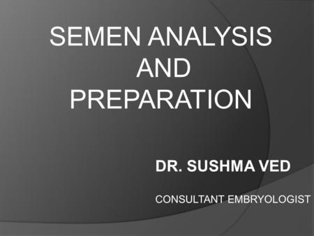 SEMEN ANALYSIS AND PREPARATION DR. SUSHMA VED CONSULTANT EMBRYOLOGIST.