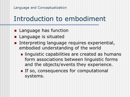 Language and Conceptualization Introduction to embodiment Language has function Language is situated Interpreting language requires experiential, embodied.