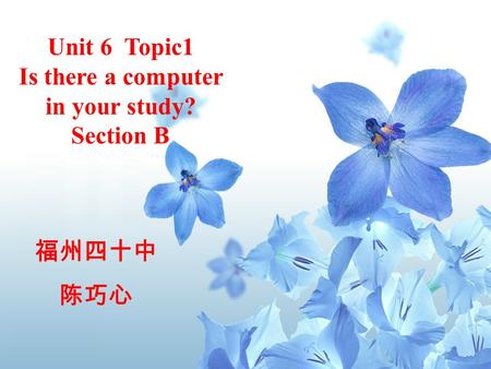 *9 Unit 6 Topic1 Is there a computer in your study? Section B 福州四十中 陈巧心.