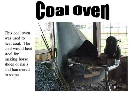 This coal oven was used to heat coal. The coal would heat steel for making horse shoes or nails and hammered to shape.
