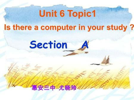 Section A Is there a computer in your study ? Unit 6 Topic1 惠安三中 尤晓玲.
