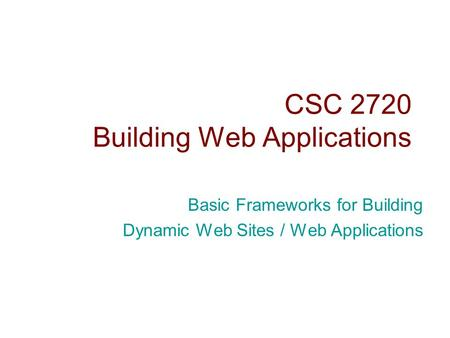 CSC 2720 Building Web Applications Basic Frameworks for Building Dynamic Web Sites / Web Applications.