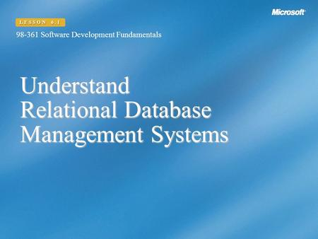 Understand Relational Database Management Systems 98-361 Software Development Fundamentals LESSON 6.1.