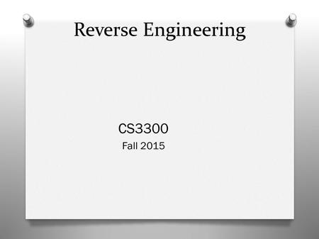 Reverse Engineering CS3300 Fall 2015. What is it? Extracting design information from existing software Two types: Source Code based (easier) or Binary.
