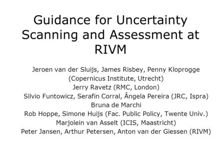Guidance for Uncertainty Scanning and Assessment at RIVM Jeroen van der Sluijs, James Risbey, Penny Kloprogge (Copernicus Institute, Utrecht) Jerry Ravetz.