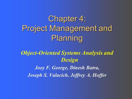 Chapter 4: Project Management and Planning Object-Oriented Systems Analysis and Design Joey F. George, Dinesh Batra, Joseph S. Valacich, Jeffrey A. Hoffer.