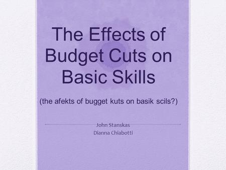 The Effects of Budget Cuts on Basic Skills (the afekts of bugget kuts on basik scils?) John Stanskas Dianna Chiabotti.