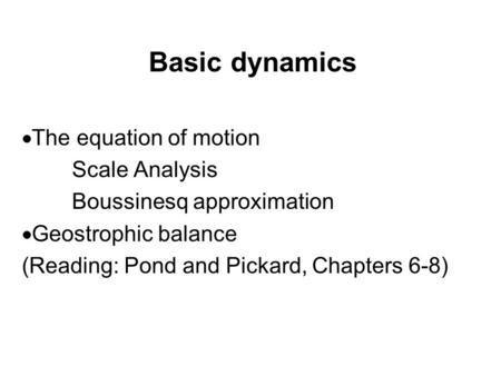 Basic dynamics  The equation of motion Scale Analysis Boussinesq approximation  Geostrophic balance (Reading: Pond and Pickard, Chapters 6-8)