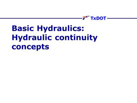 Basic Hydraulics: Hydraulic continuity concepts. Balance Principles Water not created or destroyed as it moves. What is put into system eventually comes.