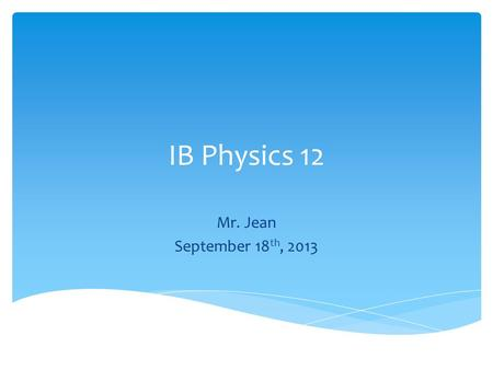IB Physics 12 Mr. Jean September 18th, 2013.