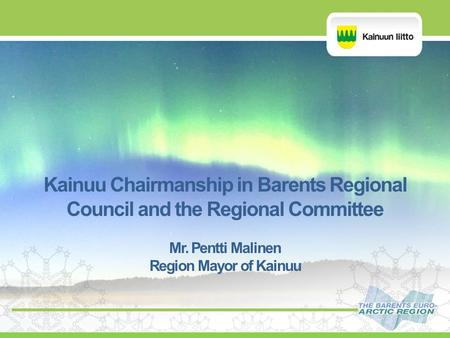 Kainuu Chairmanship in Barents Regional Council and the Regional Committee Mr. Pentti Malinen Region Mayor of Kainuu.