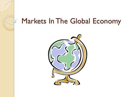 Markets In The Global Economy. Overview How Markets Operate ◦ Simple Market Economy Global Economy Why Trade? ◦ International Specialization Class Activity: