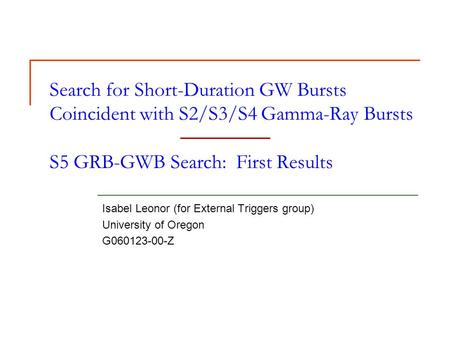 Search for Short-Duration GW Bursts Coincident with S2/S3/S4 Gamma-Ray Bursts S5 GRB-GWB Search: First Results Isabel Leonor (for External Triggers group)