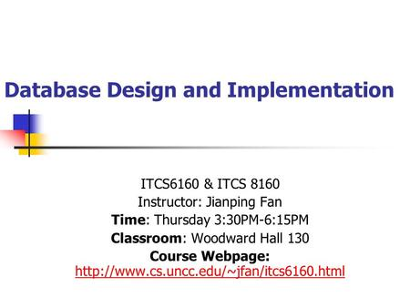 Database Design and Implementation ITCS6160 & ITCS 8160 Instructor: Jianping Fan Time: Thursday 3:30PM-6:15PM Classroom: Woodward Hall 130 Course Webpage: