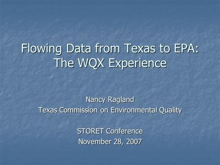 Flowing Data from Texas to EPA: The WQX Experience Nancy Ragland Texas Commission on Environmental Quality STORET Conference November 28, 2007.