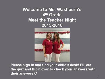 1 Welcome to Ms. Washburn's 4 th Grade Meet the Teacher Night 2015-2016 Please sign in and find your child's desk! Fill out the quiz and flip it over to.