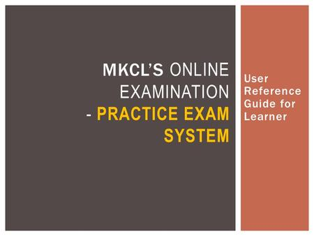 User Reference Guide for Learner MKCL'S ONLINE EXAMINATION - PRACTICE EXAM SYSTEM.