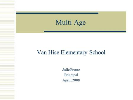 Multi Age Van Hise Elementary School Julie Frentz Principal April, 2008.