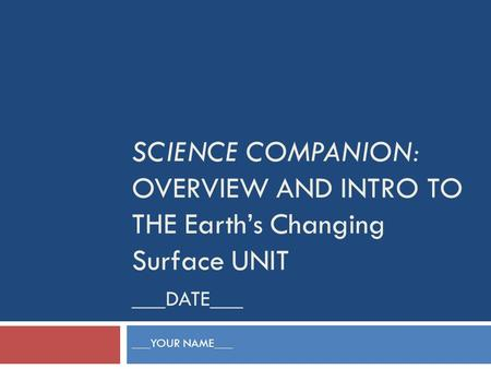 SCIENCE COMPANION: OVERVIEW AND INTRO TO THE Earth's Changing Surface UNIT ___DATE___ ___YOUR NAME___.