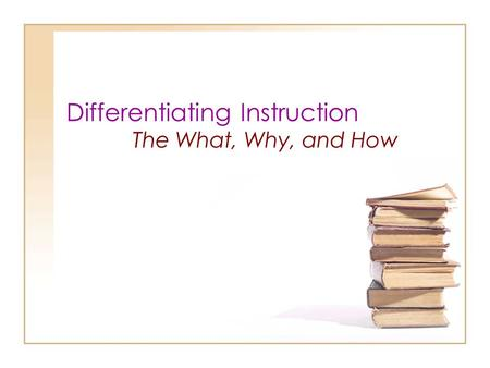 Differentiating Instruction The What, Why, and How.