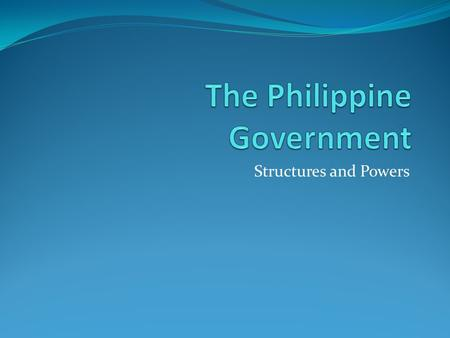 Structures and Powers. DIFFERENT BRANCHES OF THE PHILIPPINE GOVERNMENT The structure of the Philippine government is divided into three branches: the.