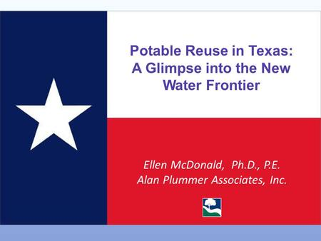 Potable Reuse in Texas: A Glimpse into the New Water Frontier Ellen McDonald, Ph.D., P.E. Alan Plummer Associates, Inc.
