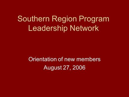 Southern Region Program Leadership Network Orientation of new members August 27, 2006.