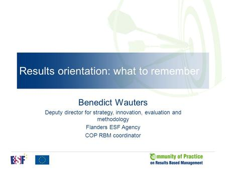 Results orientation: what to remember Benedict Wauters Deputy director for strategy, innovation, evaluation and methodology Flanders ESF Agency COP RBM.